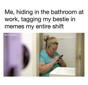 Funny, Memes, and Work: Me, hiding in the bathroom at  work, tagging my bestie in  memes my entire shift  @drinksforgayz