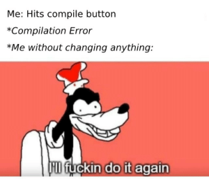 Do It Again, Case, and Do It: Me: Hits compile button  *Compilation Error  *Me without changing anything:  FID fuckin do it again Just in case