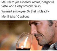 Via Delet Dis: Me: Hmm yes excellent aroma, delightful  taste, and a very smooth finish.  Walmart employee: Sir that is bleach-  Me: I'll take 10 gallons Via Delet Dis