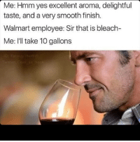 😂😂😂: Me: Hmm yes excellent aroma, delightful  taste, and a very smooth finish.  Walmart employee: Sir that is bleach-  Me: I'll take 10 gallons 😂😂😂