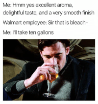 Smooth, Walmart, and Bleach: Me: Hmm yes excellent aroma,  delightful taste, and a very smooth finish  Walmart employee: Sir that is bleach-  Me: I'll take ten gallons (@jamesasheck) the legend