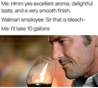 scioncaper:  @sappyassmemes actually us Walmart employees wouldn't question it, we'd ask for a taste.: Me: Hmm yes excellent aroma, delightful  taste, and a very smooth finish.  Walmart employee: Sir that is bleach-  Me: I'll take 10 gallons scioncaper:  @sappyassmemes actually us Walmart employees wouldn't question it, we'd ask for a taste.
