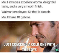 Smooth, Walmart, and Bleach: Me: Hmm yes excellent aroma, delightful  taste, and a very smooth finish.  Walmart employee: Sir that is bleach-  Me: I'll take 10 gallons  JUST CRACKING A COLD ONE WITH  THE BOYS Time to clean my liver