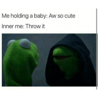 I love babies but when they're so naughty it's like nah I ain't holding you lmao bye.: Me holding a baby: Aw so cute  Inner me: Throw it I love babies but when they're so naughty it's like nah I ain't holding you lmao bye.