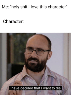 "Love, Shit, and Michael: Me: ""holy shit I love this character""  Character:  I have decided that I want to die hey vsauce, michael here!"