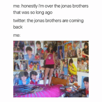 Twitter, Jonas Brothers, and Girl Memes: me: honestly i'm over the jonas brothers  that was so long ago  twitter: the jonas brothers are coming  back  me: lmfao me