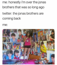 Twitter, Jonas Brothers, and Back: me: honestly i'm over the jonas  brothers that was so long ago  twitter: the jonas brothers are  coming back  me:  it what?!!