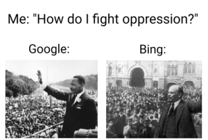 "To be honest i prefer Ask Jeeves: Me: ""How do I fight oppression?""  Google:  Bing: To be honest i prefer Ask Jeeves"