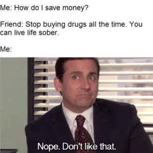 Drugs, Homie, and Life: Me: How do I save money?  Friend: Stop buying drugs all the time. You  can live life sober.  Ме:  Nope. Don't like that. Not gonna happen, homie