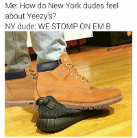 Dude, Memes, and New York: Me: How do New York dudes feel  about Yeezy's?  NY dude: WE STOMP ON EM B  @PabloPiqasso TIMBS OVER ANYTHING SON