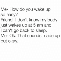 5 Am, Bodies , and Doe: Me- How do you wake up  so early?  Friend- I don't know my body  just wakes up at 5 am and  I can't go back to sleep  Me- Ok. That sounds made up  but okay. Why does everyone care about being mature for their age n waking up early n having their shit together?? Maybe I like laughing at everything n waking up late n getting blacked out drunk, fight me about it! 👊🏻