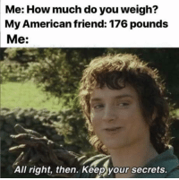 American, Mean, and What Does: Me: How much do you weigh?  My American friend: 176 pounds  Me:  All right, then. Keep your secrets. What? What does that even mean?