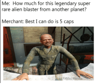 Fallout Memes: Me: How much for this legendary super  rare alien blaster from another planet?  Merchant: Best I can do is 5 caps  Fallout Memes