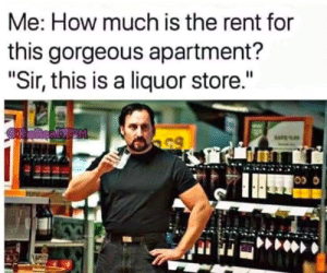 """Meirl: Me: How much is the rent for  this gorgeous apartment?  """"Sir, this is a liquor store.""""  OneReamp M  65 Meirl"""