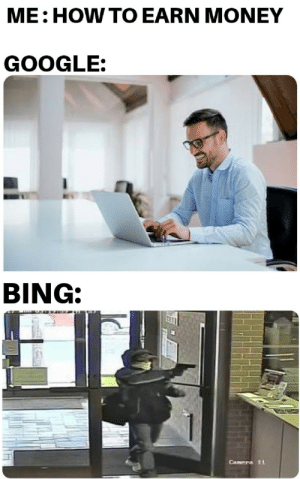 Love bing or hate bing,Bing be spitting straight facts.: ME: HOW TO EARN MONEY  GOOGLE:  BING:  Canera 11 Love bing or hate bing,Bing be spitting straight facts.
