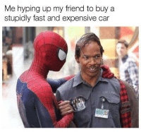 Do it bro! Car memes: Me hyping up my friend to buy a  stupidly fast and expensive car Do it bro! Car memes