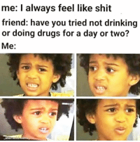 Drinking, Drugs, and Shit: me: I always feel like shit  friend: have you tried not drinking  or doing drugs for a day or two?  Me:  aborteotre om Got me there...