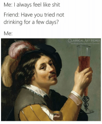 not drinking: Me: I always feel like shit  Friend: Have you tried not  drinking for a few days?  Me:  CLASSICAL ART MEMES  acebook.com/classicalartmemes