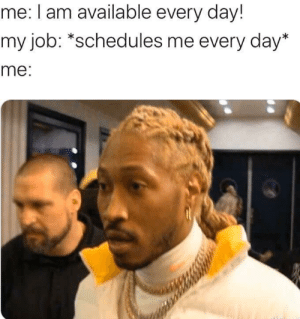 meirl: me: I am available every day!  my job: *schedules me every day*  me: meirl