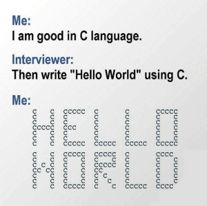 "Hello, Good, and World: Me:  I am good in C language.  Interviewer:  Then write ""Hello World"" using C.  Mе:  HELLD  1ОFLO  ссссс  ссссс  ССССС  ССС  ссссс ссссс  ссссс ссссс с  ссссс ссссс  СССС  СССС  СС Hello world in C"