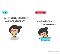 Memes, Strong, and Decisions: me  I am STRONG, CONFIDENT,  and INDEPENDENT!  also me  I need validation...  from everyone  chibird.com I flip flop between feeling strong and confident without anyone else's opinions… and needing other people to validate me and my decisions. ;o;
