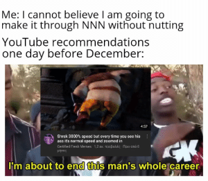 It's a trap, send no reply: Me: I cannot believe I am going to  make it through NNN without nutting  YouTube recommendations  one day before December:  4:57  Shrek 3000% speed but every time you see his  ass it's normal speed and zoomed in  Certifed Fresh Memes-1,2 εκ. προβολές -Πριν από 8  μήνες  I'm about to end this man's whole career It's a trap, send no reply