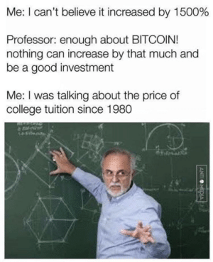 Pretty true: Me: I can't believe it increased by 1500%  Professor: enough about BITCOIN!  nothing can increase by that much and  be a good investment  Me: I was talking about the price of  college tuition since 1980  ANTIMEDIA Pretty true
