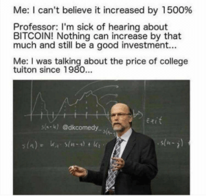 College, Good, and Sick: Me: I can't believe it increased by 1500%  Professor: I'm sick of hearing about  BITCOIN! Nothing can increase by that  much and still be a good investment...  Matol wian ctalking bout the pric of college  tuiton since 1980.  s(k) @dkcomedy About right.