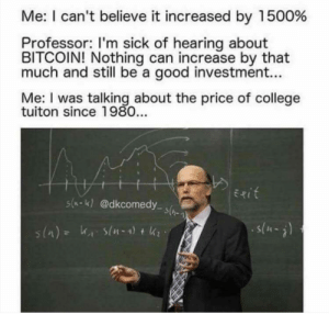 About right. by Mono_420 FOLLOW HERE 4 MORE MEMES.: Me: I can't believe it increased by 1500%  Professor: I'm sick of hearing about  BITCOIN! Nothing can increase by that  much and still be a good investment...  Me: I was talking about the price of college  tuiton since 1980...  Exit  s(-K)@dkcomedy s(  s(-) About right. by Mono_420 FOLLOW HERE 4 MORE MEMES.