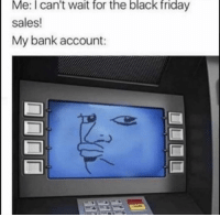 Black Friday, Friday, and Funny: Me: I can't wait for the black friday  sales!  My bank account: 🙄
