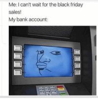 Black Friday, Friday, and Bank: Me: I can't wait for the black friday  sales!  My bank account: Who can relate?!😩