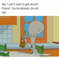 Drunk, Friday, and Funny: Me: I can't wait to get drunk!  Friend: You're already drunk!  Me  I can't wait to get drunker! Is it really Friday if you haven't been sneaking shots of fireball under your desk? girlsthinkimfunnytwitter flashbackfriday fridayfeels drinkdrankdrunk