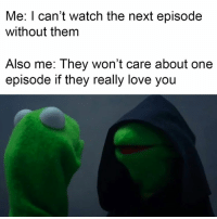 Memes, The Next Episode, and Temptation: Me: I can't watch the next episode  without them  Also me: They won't care about one  episode if they really love you It's so hard to resist the temptation.