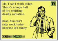 When you just want to do anything but work: Me: I can't work today  There's a huge ball  of fire emitting  deadly radiation.  Boss: You can't  skip work today  because it's sunny.  ROTTEN When you just want to do anything but work