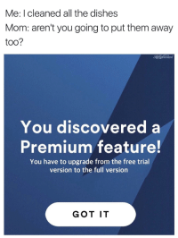 """<p>Spotify premium meme possibly on the rise, could use an appraisal on real value via /r/MemeEconomy <a href=""""http://ift.tt/2tngwAE"""">http://ift.tt/2tngwAE</a></p>: Me: I cleaned all the dishes  Mom: aren't you going to put them away  too?  HellaCentent  You discovered a  Premium feature!  You have to upgrade from the free trial  version to the full version  GOT IT <p>Spotify premium meme possibly on the rise, could use an appraisal on real value via /r/MemeEconomy <a href=""""http://ift.tt/2tngwAE"""">http://ift.tt/2tngwAE</a></p>"""