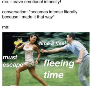 Time, Made, and Escape: me: i crave emotional intensity!  conversation: *becomes intense literally  because i made it that way*  me:  @weareallmemes  time 2 flee  must  fleeing  time  escape T