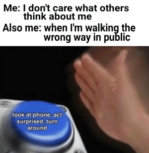 me_irl: Me: I don't care what others  think about me  Also me: when I'm walking the  wrong way in public  look at phone, act  surprised, turn  around me_irl