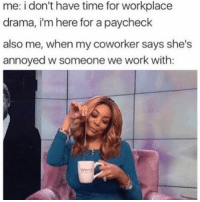 Work, Time, and Girl Memes: me: i don't have time for workplace  drama, i'm here for a paycheck  also me, when my coworker says she's  annoyed w someone we work with: Spill sis