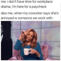 Latinos, Memes, and Work: me: i don't have time for workplace  drama, i'm here for a paycheck  also me, when my coworker says she's  annoyed w someone we work with: Lmaoo 😊😊😊😂 🔥 Follow Us 👉 @latinoswithattitude 🔥 latinosbelike latinasbelike latinoproblems mexicansbelike mexican mexicanproblems hispanicsbelike hispanic hispanicproblems latina latinas latino latinos hispanicsbelike