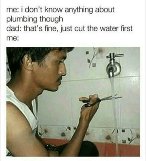 IQ: OVER 9000!! by Vashistha- FOLLOW 4 MORE MEMES.: me: i don't know anything about  plumbing though  dad: that's fine, just cut the water first  me: IQ: OVER 9000!! by Vashistha- FOLLOW 4 MORE MEMES.