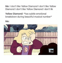 Beautiful, Memes, and Cartoon: Me: I don't like Yellow Diamond I don't like Yellow  Diamond I don't like Yellow Diamond I don't lik  Yellow Diamond: *has subtle emotional  breakdown during beautiful musical number*  Me: @onlyrxby is doing impressions of cartoon characters and I keep laughing stevenuniverse cartoonnetwork