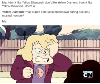Beautiful, Memes, and Diamond: Me: I don't like Yellow Diamond I don't like Yellow Diamond I don't like  Yellow Diamond I don't lik  Yellow Diamond: *has subtle emotional breakdown during beautiful  musical number*  Me: Me yellow diamond is my fav diamond but ANYWYAS I HAVE SUM BIG PLANNED YALL SO LIKE DONT DIE OUT ON ME