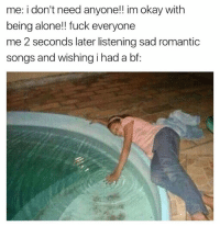 romantic songs: me: i don't need anyone!! im okay with  being alone!! fuck everyone  me 2 seconds later listening sad romantic  songs and wishing i had a bf: