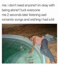 romantic songs: me: i don't need anyone!! im okay with  being alone!! fuck everyone  me 2 seconds later listening sad  romantic songs and wishing i had a bf