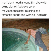 romantic songs: me: i don't need anyone!! im okay with  being alone!! fuck everyone  me 2 seconds later listening sad  romantic songs and wishing i had a bf:  s and wishing i had a bf