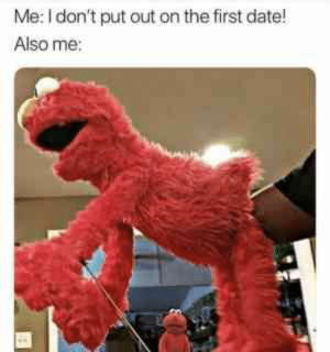 Me I Don't Put Out On The First Date Also Me - Meme.xyz: Me: I don't put out on the first date!  Also me: Me I Don't Put Out On The First Date Also Me - Meme.xyz