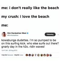 i'm like basically a mermaid: me: i don't really like the beach  my crush: i love the beach  me:  Kim Kardashian WestO  @KimKardashian  Following  kowabunga dudettes. i'm so pumped to be  on this surfing kick. who else surfs out there?  gnarly day in the h2o. ridin waves!  10:47 AM - 29 Aug 2010  112,116 Retweets 118,721 Likes  de)の嘗@⑨@o i'm like basically a mermaid