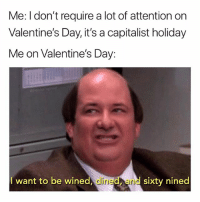 Memes, Valentine's Day, and Who Am I: Me: I don't require a lot of attention on  Valentine's Day, it's a capitalist holiday  Me on Valentine's Day:  I want to be wined, dined, and sixty ninecd Who am I tryna fool