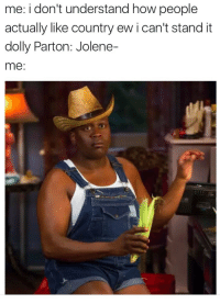 Parton: me: i don't understand how people  actually like country ew i can't stand it  dolly Parton: Jolene-  me:
