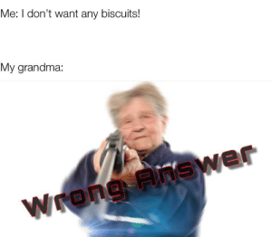 No more!: Me: I don't want any biscuits!  My grandma:  Wrong Answer No more!